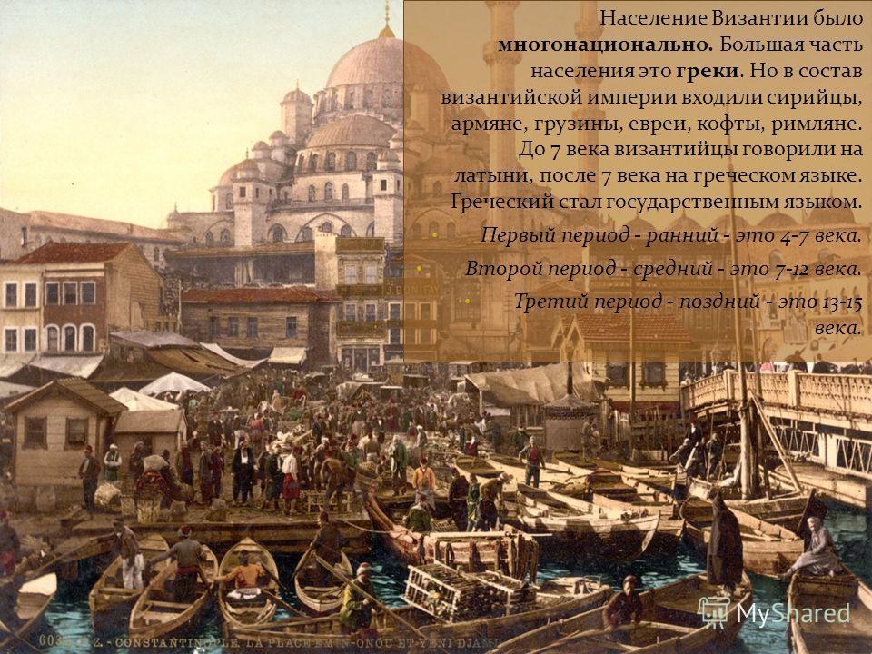 Население Византии было многонационально. Большая часть населения это греки. Но в состав византийской империи входили сирийцы, армяне, грузины, евреи, кофты, римляне. До 7 века византийцы говорили на латыни, после 7 века на греческом языке. Греческий
