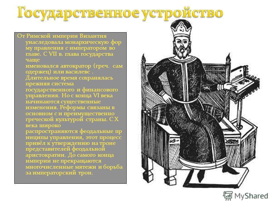 От Римской империи Византия унаследовала монархическую фор му правления с императором во главе. С VII в. глава государства чаще именовался автократор (греч. сам одержец) или василевс. Длительное время сохранялась прежняя система государственного и фи