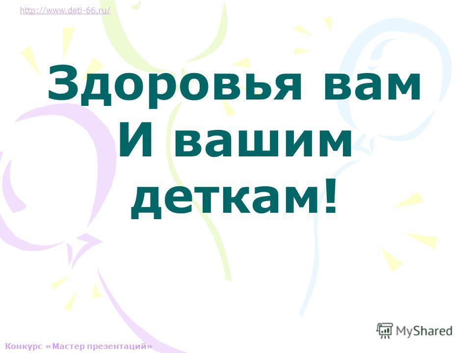 Здоровья вам И вашим деткам! http://www.deti-66.ru/ Конкурс «Мастер презентаций»