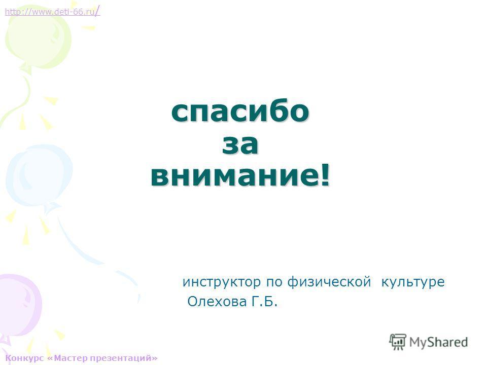 спасибо за внимание! инструктор по физической культуре Олехова Г.Б. http://www.deti-66.ru / Конкурс «Мастер презентаций»