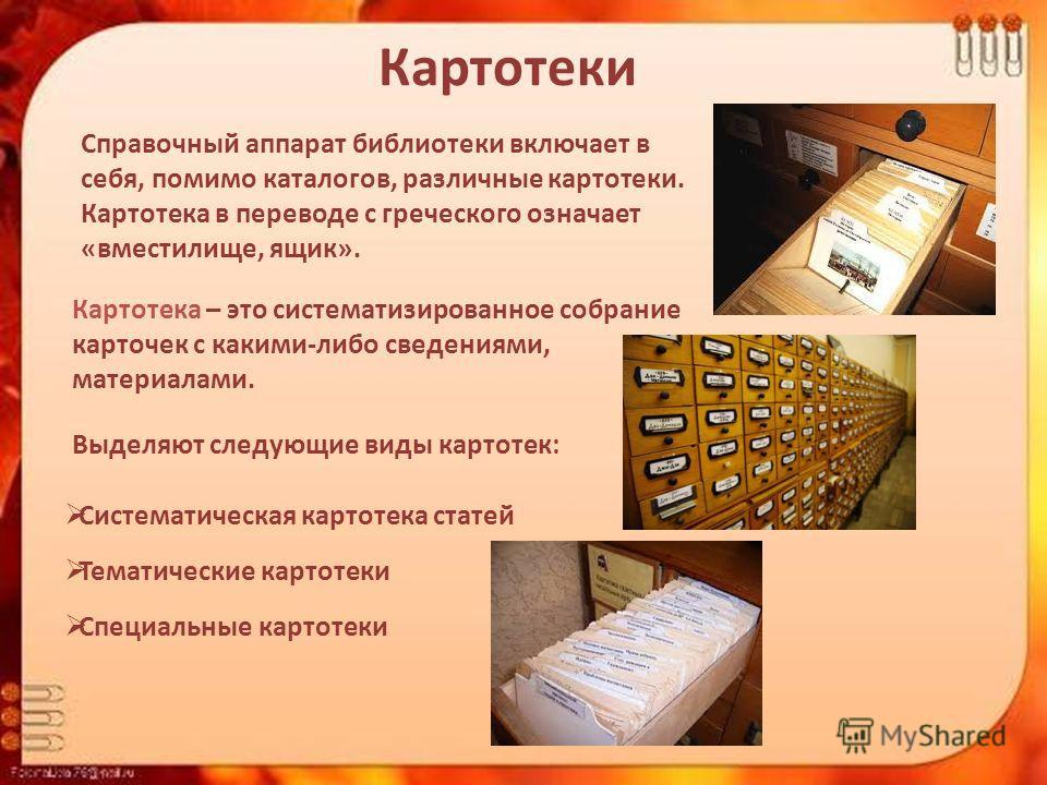 Картотеки Справочный аппарат библиотеки включает в себя, помимо каталогов, различные картотеки. Картотека в переводе с греческого означает «вместилище, ящик». Картотека – это систематизированное собрание карточек с какими-либо сведениями, материалами