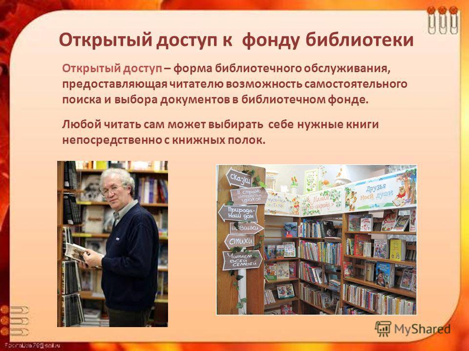 Открытый доступ к фонду библиотеки Открытый доступ – форма библиотечного обслуживания, предоставляющая читателю возможность самостоятельного поиска и выбора документов в библиотечном фонде. Любой читать сам может выбирать себе нужные книги непосредст