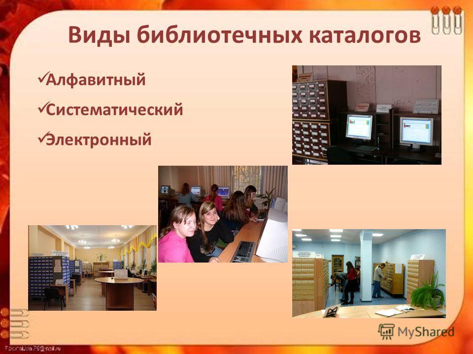 Виды библиотечных каталогов Алфавитный Систематический Электронный