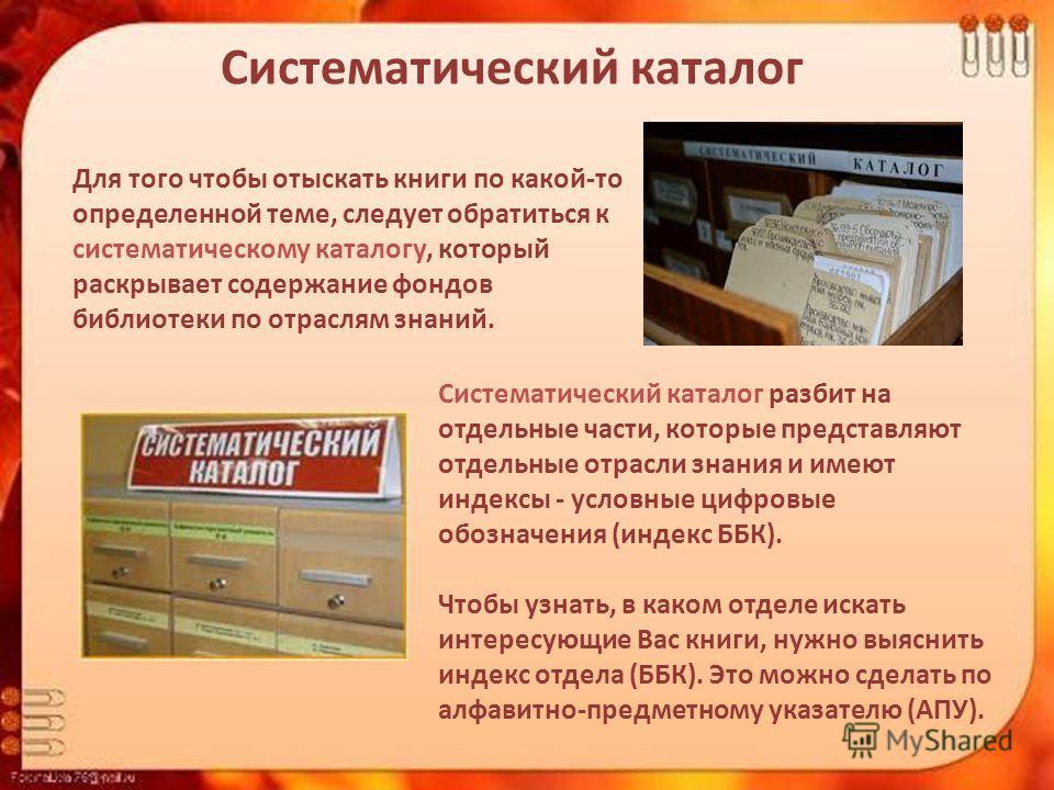Систематический каталог Для того чтобы отыскать книги по какой-то определенной теме, следует обратиться к систематическому каталогу, который раскрывает содержание фондов библиотеки по отраслям знаний. Систематический каталог разбит на отдельные части