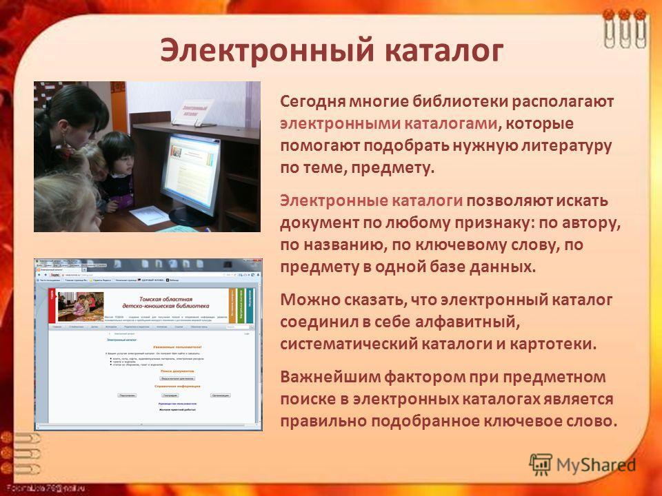 Электронный каталог Сегодня многие библиотеки располагают электронными каталогами, которые помогают подобрать нужную литературу по теме, предмету. Электронные каталоги позволяют искать документ по любому признаку: по автору, по названию, по ключевому