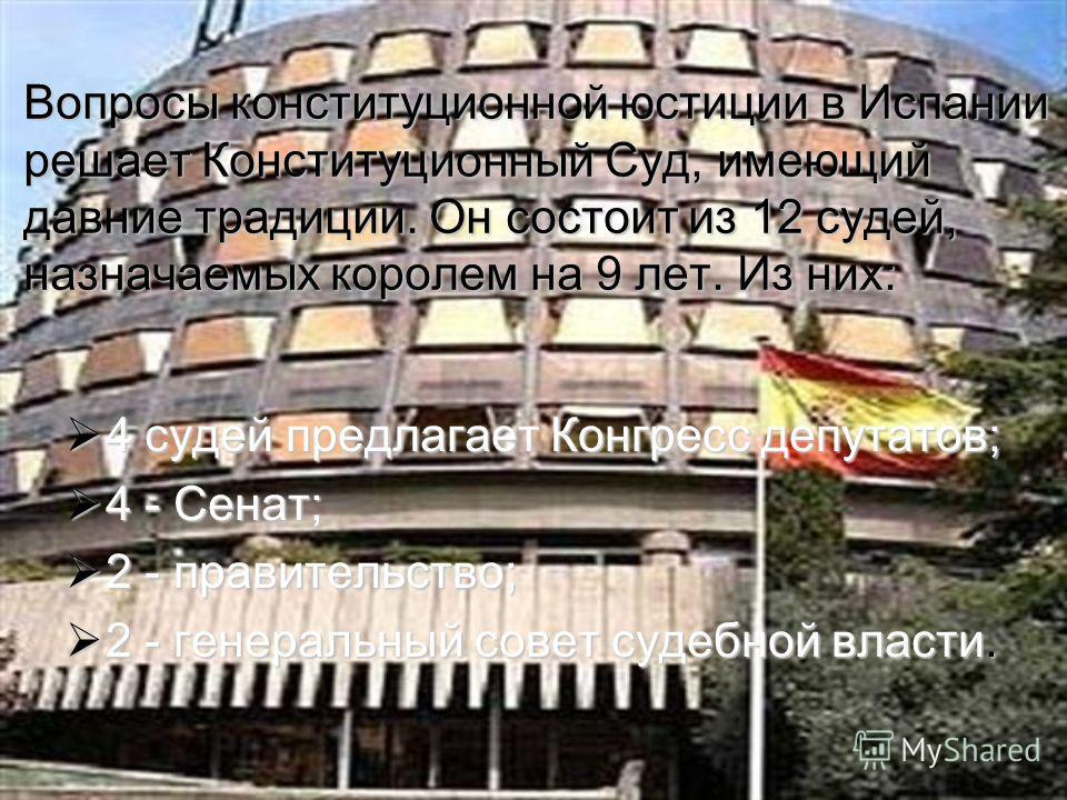Вопросы конституционной юстиции в Испании решает Конституционный Суд, имеющий давние традиции. Он состоит из 12 судей, назначаемых королем на 9 лет. Из них: 4 судей предлагает Конгресс депутатов; 4 судей предлагает Конгресс депутатов; 4 - Сенат; 4 -