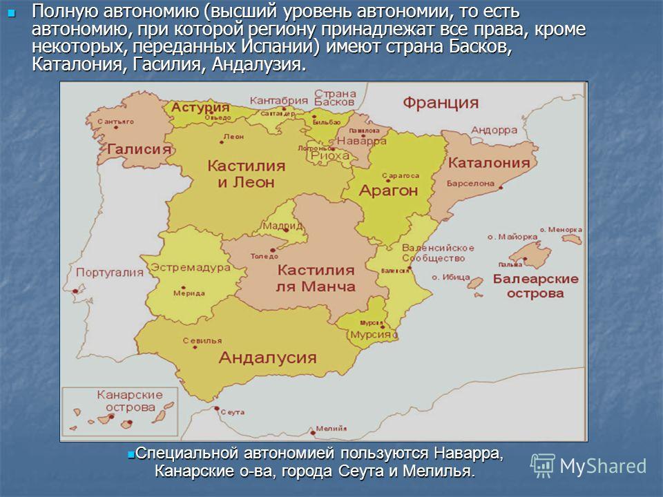 Полную автономию (высший уровень автономии, то есть автономию, при которой региону принадлежат все права, кроме некоторых, переданных Испании) имеют страна Басков, Каталония, Гасилия, Андалузия. Полную автономию (высший уровень автономии, то есть авт