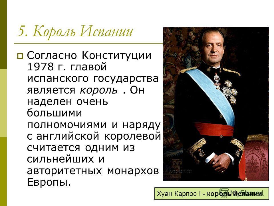 5. Король Испании Согласно Конституции 1978 г. главой испанского государства является король. Он наделен очень большими полномочиями и наряду с английской королевой считается одним из сильнейших и авторитетных монархов Европы. Хуан Карлос I - король