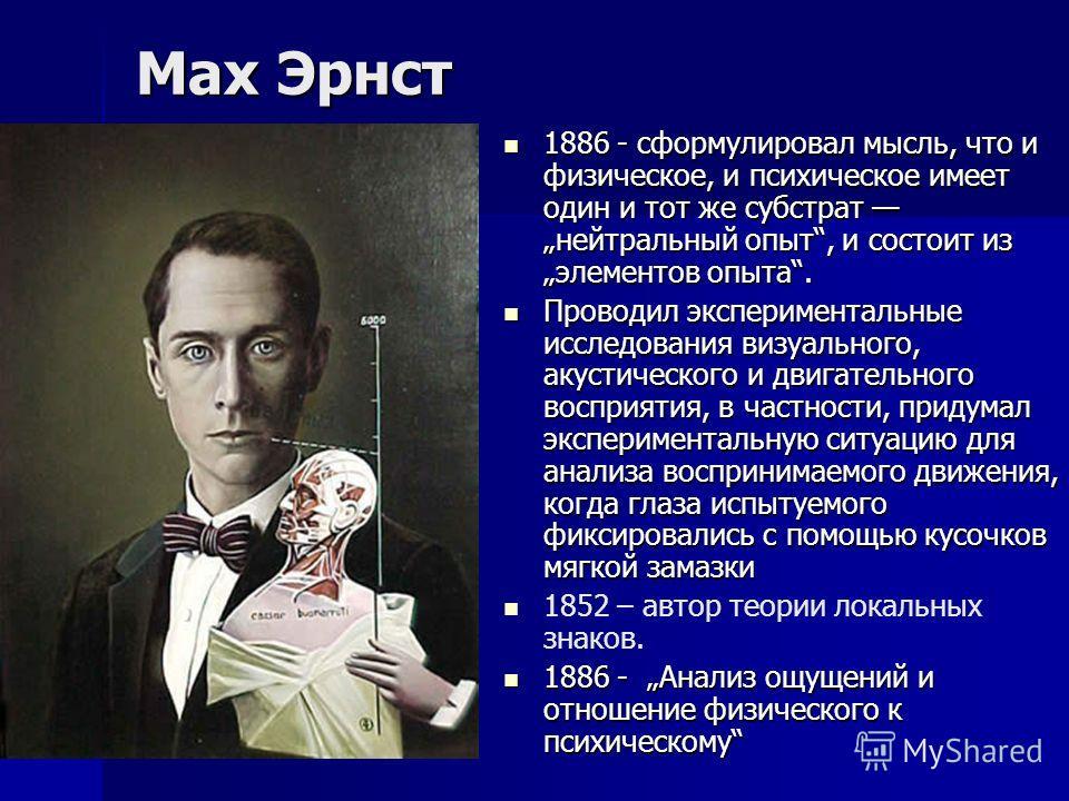 Мах Эрнст 1886 - сформулировал мысль, что и физическое, и психическое имеет один и тот же субстрат нейтральный опыт, и состоит из элементов опыта. 1886 - сформулировал мысль, что и физическое, и психическое имеет один и тот же субстрат нейтральный оп