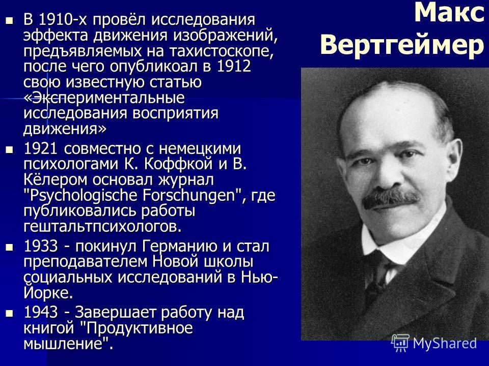 Макс Вертгеймер В 1910-х провёл исследования эффекта движения изображений, предъявляемых на тахистоскопе, после чего опубликоал в 1912 свою известную статью «Экспериментальные исследования восприятия движения» В 1910-х провёл исследования эффекта дви