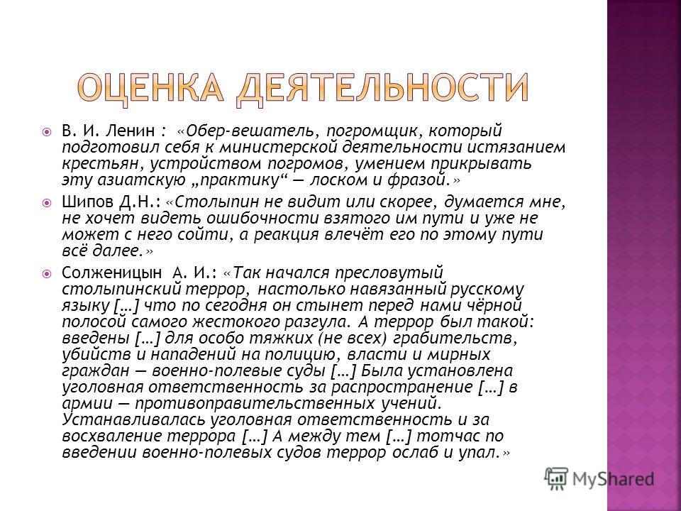 В. И. Ленин : «Обер-вешатель, погромщик, который подготовил себя к министерской деятельности истязанием крестьян, устройством погромов, умением прикрывать эту азиатскую практику лоском и фразой.» Шипов Д.Н.: «Столыпин не видит или скорее, думается мн