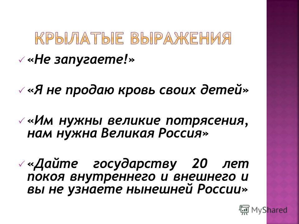 «Не запугаете!» «Я не продаю кровь своих детей» «Им нужны великие потрясения, нам нужна Великая Россия» «Дайте государству 20 лет покоя внутреннего и внешнего и вы не узнаете нынешней России»