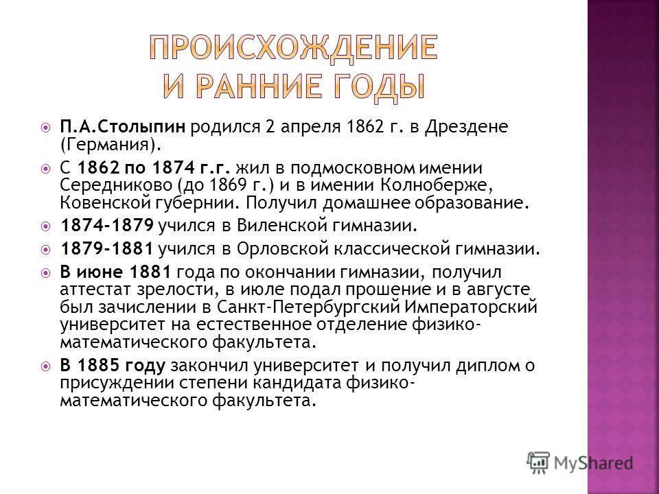 П.А.Столыпин родился 2 апреля 1862 г. в Дрездене (Германия). С 1862 по 1874 г.г. жил в подмосковном имении Середниково (до 1869 г.) и в имении Колноберже, Ковенской губернии. Получил домашнее образование. 1874-1879 учился в Виленской гимназии. 1879-1
