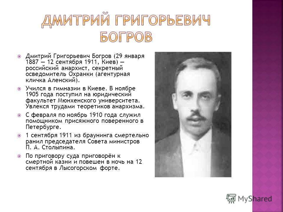 Дмитрий Григорьевич Богров (29 января 1887 12 сентября 1911, Киев) российский анархист, секретный осведомитель Охранки (агентурная кличка Аленский). Учился в гимназии в Киеве. В ноябре 1905 года поступил на юридический факультет Мюнхенского университ