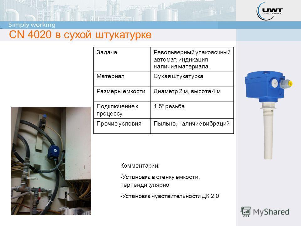 CN 4020 в сухой штукатурке ЗадачаРевольверный упаковочный автомат, индикация наличия материала, МатериалСухая штукатурка Размеры ёмкостиДиаметр 2 м, высота 4 м Подключение к процессу 1,5 резьба Прочие условияПыльно, наличие вибраций Комментарий: -Уст
