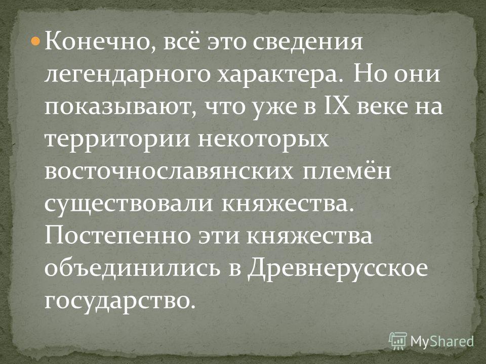 Конечно, всё это сведения легендарного характера. Но они показывают, что уже в IX веке на территории некоторых восточнославянских племён существовали княжества. Постепенно эти княжества объединились в Древнерусское государство.