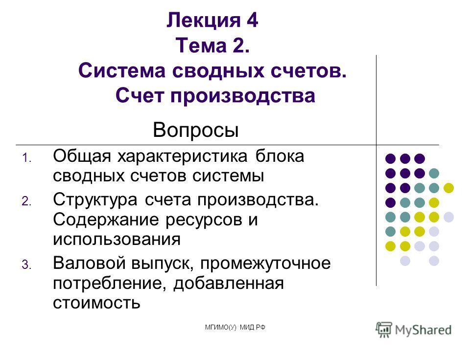 МГИМО(У) МИД РФ Лекция 4 Тема 2. Система сводных счетов. Счет производства Вопросы 1. Общая характеристика блока сводных счетов системы 2. Структура счета производства. Содержание ресурсов и использования 3. Валовой выпуск, промежуточное потребление,