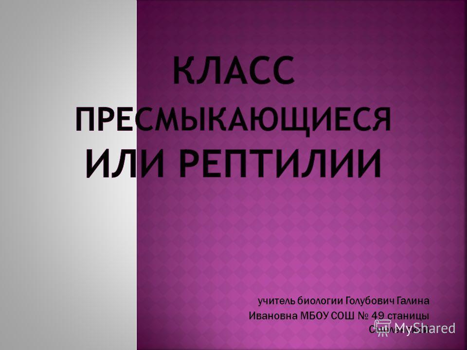 учитель биологии Голубович Галина Ивановна МБОУ СОШ 49 станицы Смоленской