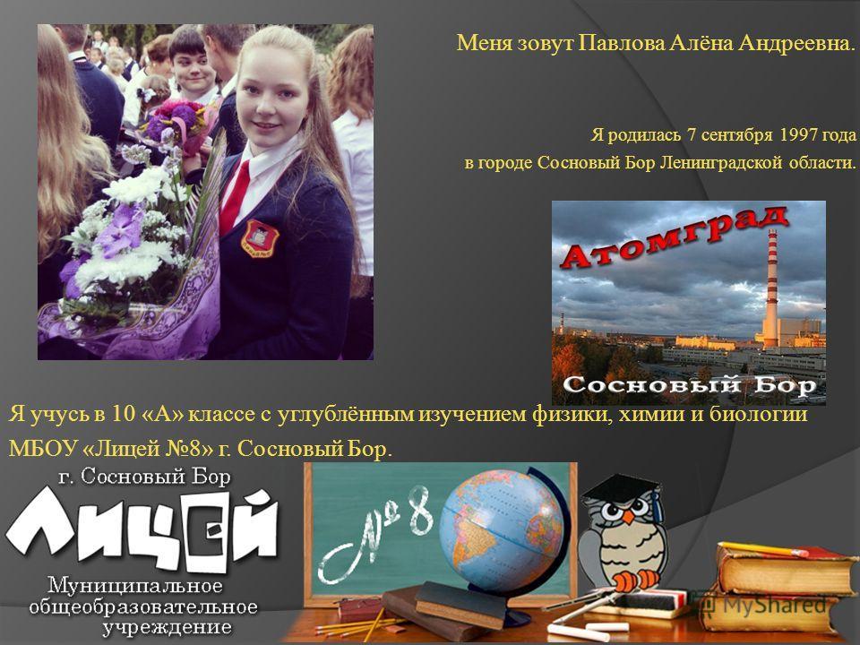 Меня зовут Павлова Алёна Андреевна. Я родилась 7 сентября 1997 года в городе Сосновый Бор Ленинградской области. Я учусь в 10 «А» классе с углублённым изучением физики, химии и биологии МБОУ «Лицей 8» г. Сосновый Бор.