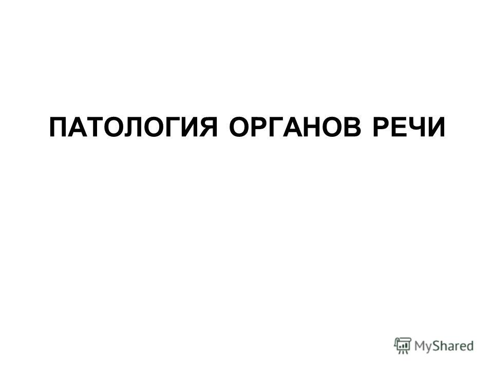 ПАТОЛОГИЯ ОРГАНОВ РЕЧИ
