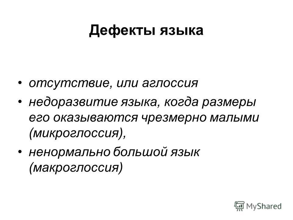 Дефекты языка отсутствие, или аглоссия недоразвитие языка, когда размеры его оказываются чрезмерно малыми (микроглоссия), ненормально большой язык (макроглоссия)