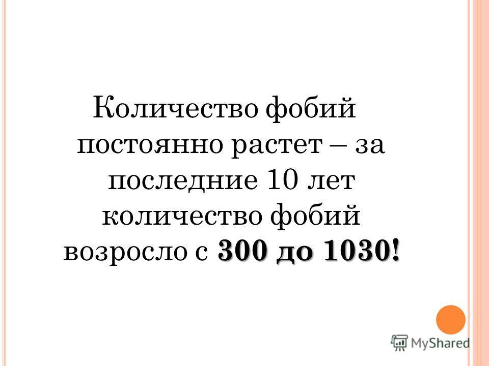 300 до 1030! Количество фобий постоянно растет – за последние 10 лет количество фобий возросло с 300 до 1030!