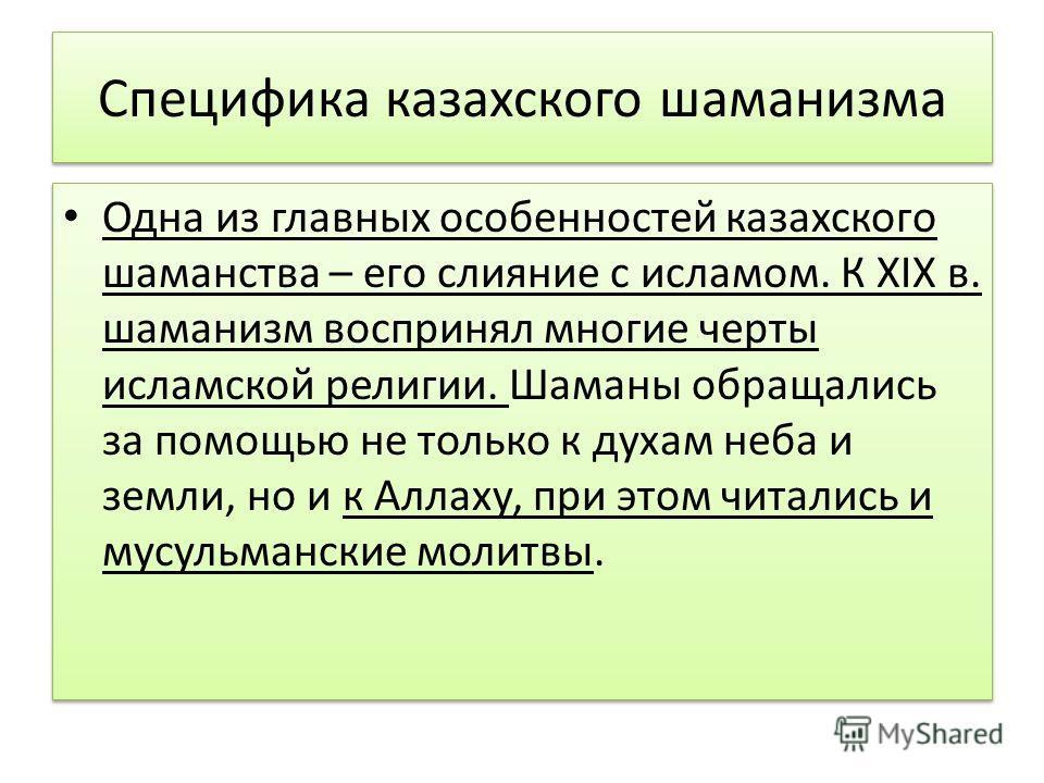 Специфика казахского шаманизма Одна из главных особенностей казахского шаманства – его слияние с исламом. К XIX в. шаманизм воспринял многие черты исламской религии. Шаманы обращались за помощью не только к духам неба и земли, но и к Аллаху, при этом