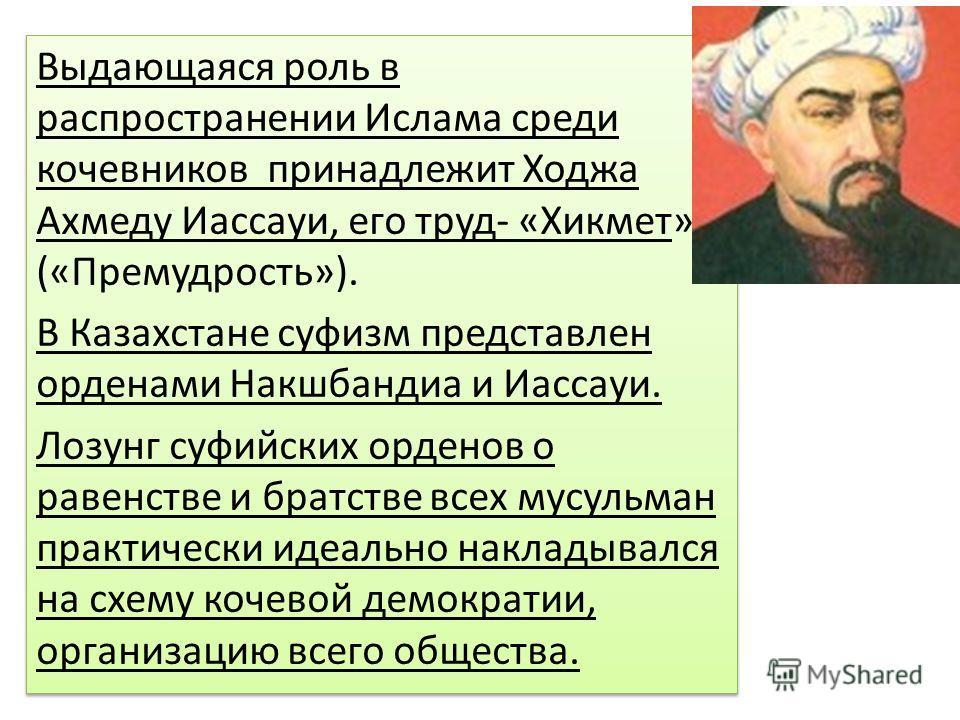 Выдающаяся роль в распространении Ислама среди кочевников принадлежит Ходжа Ахмеду Иассауи, его труд- «Хикмет» («Премудрость»). В Казахстане суфизм представлен орденами Накшбандиа и Иассауи. Лозунг суфийских орденов о равенстве и братстве всех мусуль