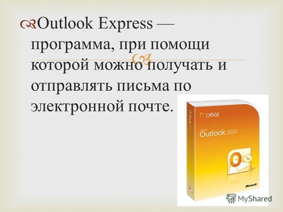 Outlook Express программа, при помощи которой можно получать и отправлять письма по электронной почте.