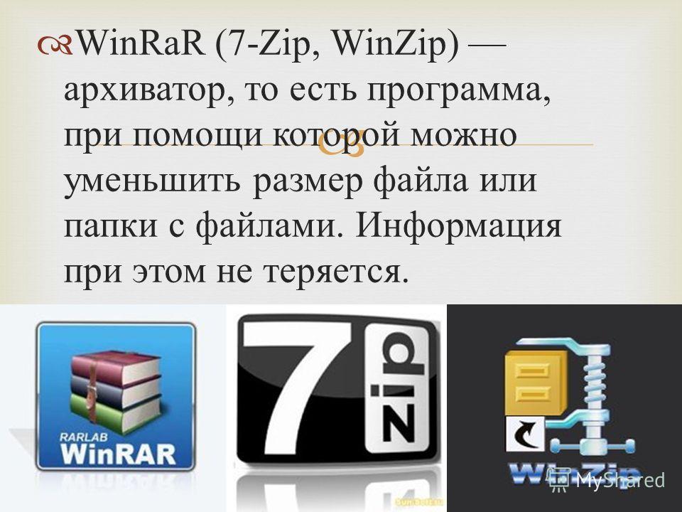 WinRaR (7-Zip, WinZip) архиватор, то есть программа, при помощи которой можно уменьшить размер файла или папки с файлами. Информация при этом не теряется.