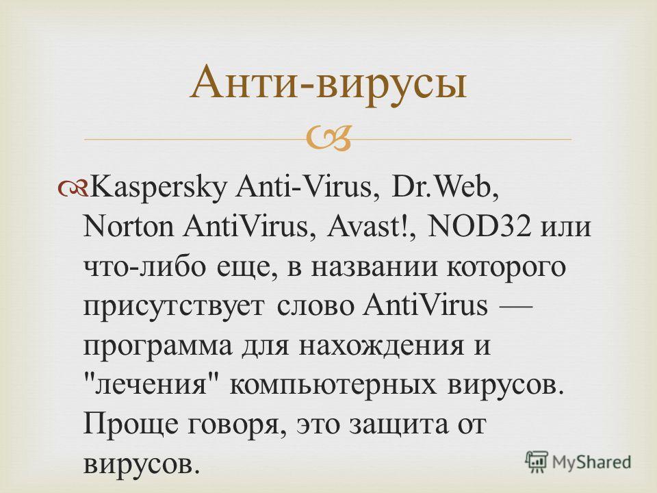 Kaspersky Anti-Virus, Dr.Web, Norton AntiVirus, Avast!, NOD32 или что - либо еще, в названии которого присутствует слово AntiVirus программа для нахождения и  лечения  компьютерных вирусов. Проще говоря, это защита от вирусов. Анти - вирусы