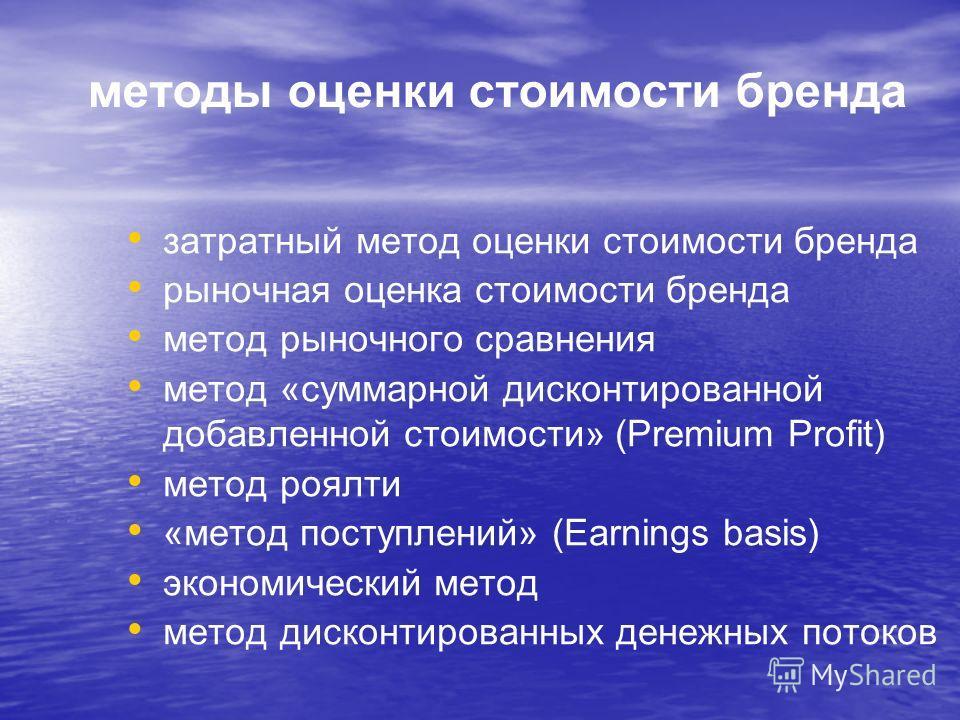 методы оценки стоимости бренда затратный метод оценки стоимости бренда рыночная оценка стоимости бренда метод рыночного сравнения метод «суммарной дисконтированной добавленной стоимости» (Premium Profit) метод роялти «метод поступлений» (Earnings bas
