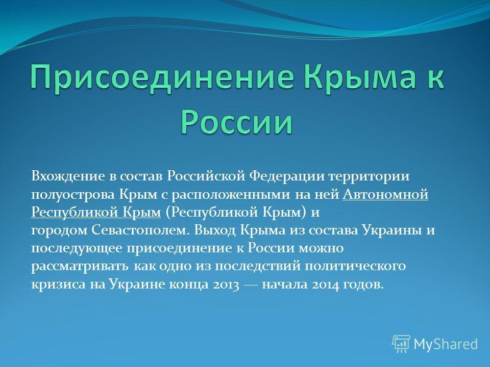 Вхождение в состав Российской Федерации территории полуострова Крым с расположенными на ней Автономной Республикой Крым (Республикой Крым) и городом Севастополем. Выход Крыма из состава Украины и последующее присоединение к России можно рассматривать