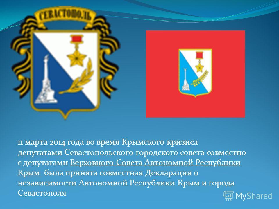 11 марта 2014 года во время Крымского кризиса депутатами Севастопольского городского совета совместно с депутатами Верховного Совета Автономной Республики Крым была принята совместная Декларация о независимости Автономной Республики Крым и города Сев