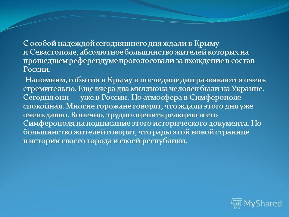 С особой надеждой сегодняшнего дня ждали в Крыму и Севастополе, абсолютное большинство жителей которых на прошедшем референдуме проголосовали за вхождение в состав России. Напомним, события в Крыму в последние дни развиваются очень стремительно. Еще