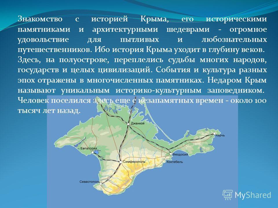 Знакомство с историей Крыма, его историческими памятниками и архитектурными шедеврами - огромное удовольствие для пытливых и любознательных путешественников. Ибо история Крыма уходит в глубину веков. Здесь, на полуострове, переплелись судьбы многих н