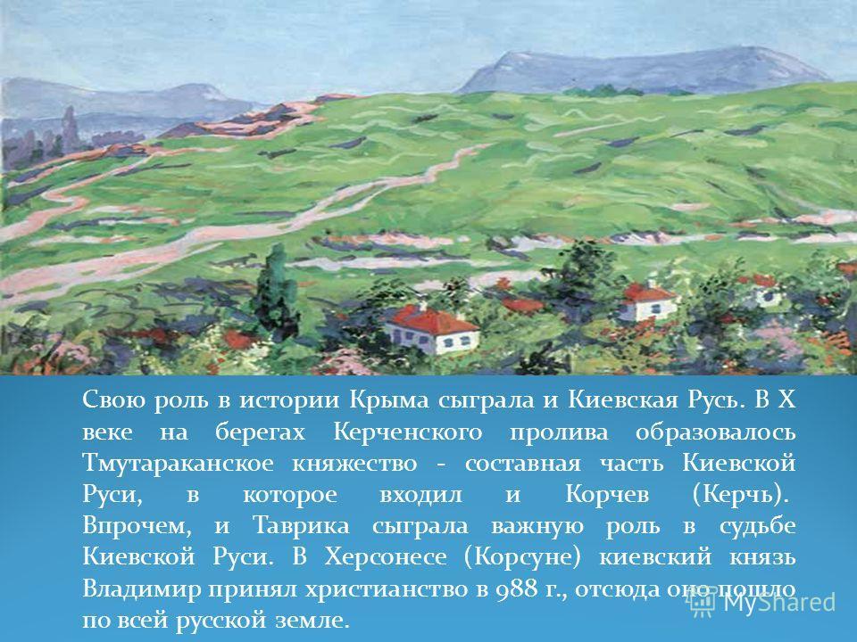 Свою роль в истории Крыма сыграла и Киевская Русь. В X веке на берегах Керченского пролива образовалось Тмутараканское княжество - составная часть Киевской Руси, в которое входил и Корчев (Керчь). Впрочем, и Таврика сыграла важную роль в судьбе Киевс
