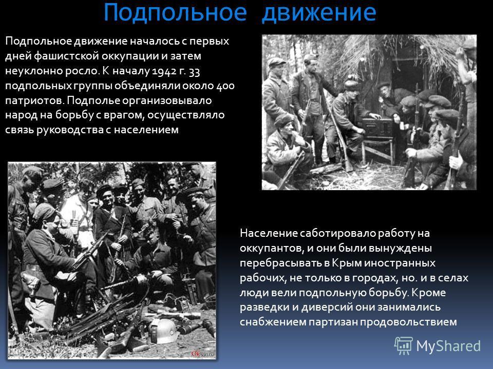Подпольное движение Подпольное движение началось с первых дней фашистской оккупации и затем неуклонно росло. К началу 1942 г. 33 подпольных группы объединяли около 400 патриотов. Подполье организовывало народ на борьбу с врагом, осуществляло связь ру