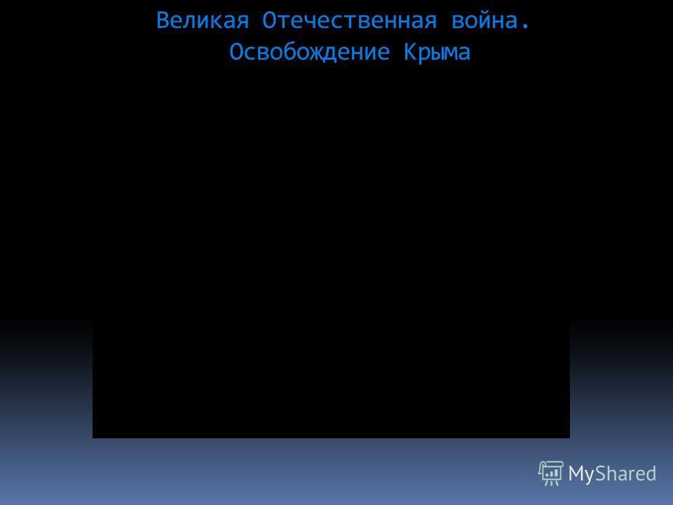 Великая Отечественная война. Освобождение Крыма