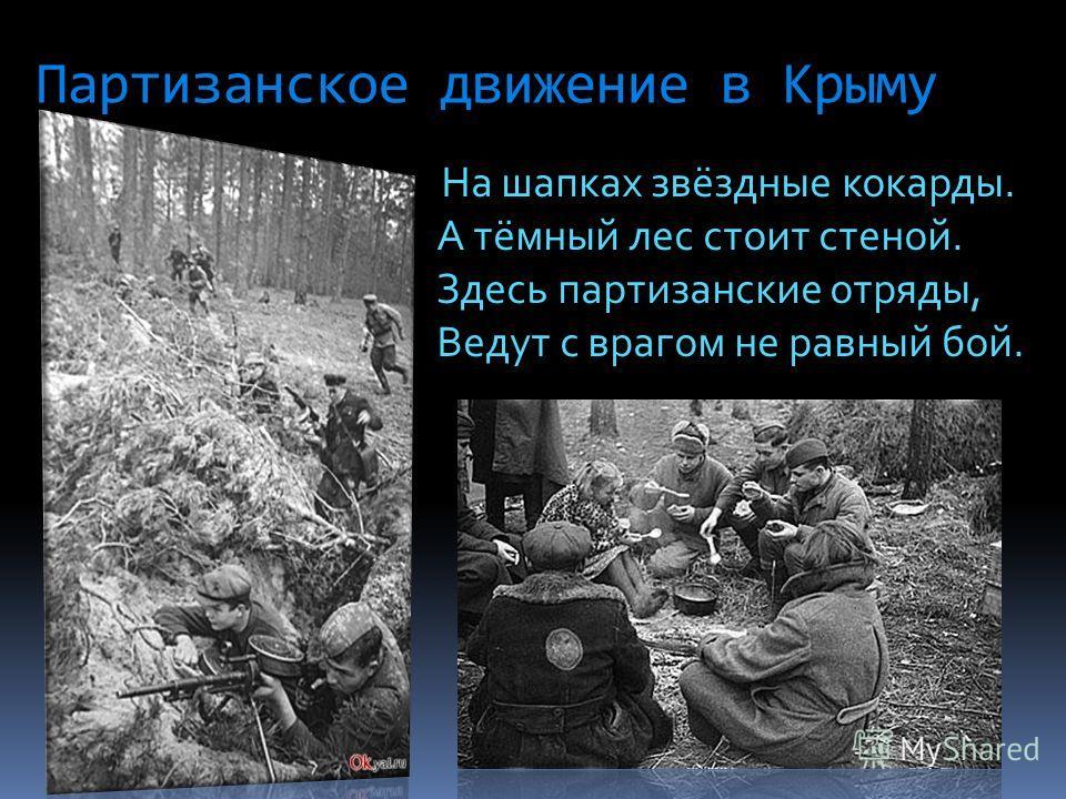 Партизанское движение в Крыму На шапках звёздные кокарды. А тёмный лес стоит стеной. Здесь партизанские отряды, Ведут с врагом не равный бой.