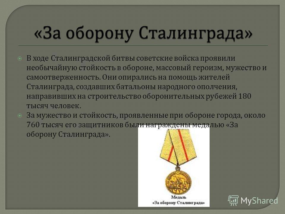 В ходе Сталинградской битвы советские войска проявили необычайную стойкость в обороне, массовый героизм, мужество и самоотверженность. Они опирались на помощь жителей Сталинграда, создавших батальоны народного ополчения, направивших на строительство