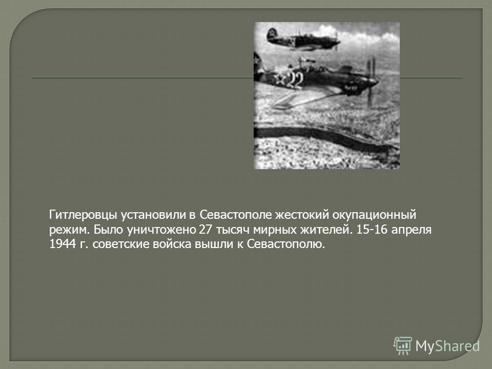 Гитлеровцы установили в Севастополе жестокий окупационный режим. Было уничтожено 27 тысяч мирных жителей. 15-16 апреля 1944 г. советские войска вышли к Севастополю.