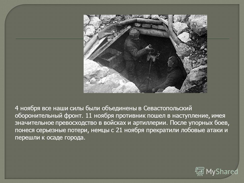 4 ноября все наши силы были объединены в Севастопольский оборонительный фронт. 11 ноября противник пошел в наступление, имея значительное превосходство в войсках и артиллерии. После упорных боев, понеся серьезные потери, немцы с 21 ноября прекратили