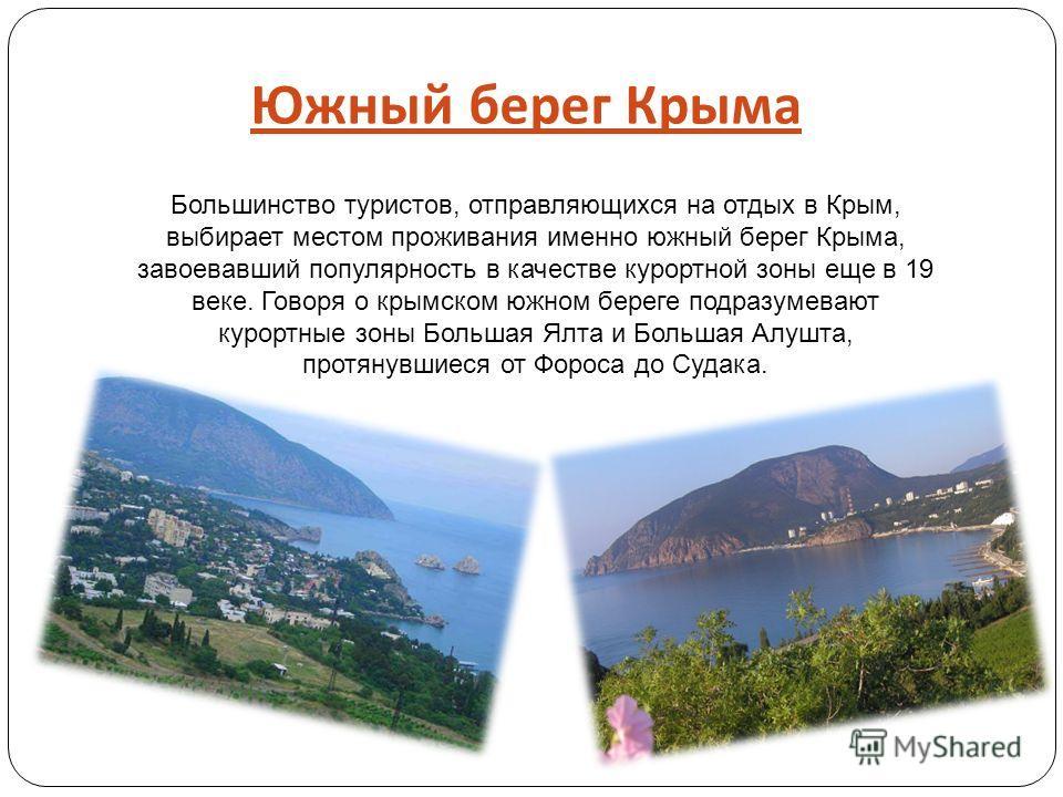 Южный берег Крыма Большинство туристов, отправляющихся на отдых в Крым, выбирает местом проживания именно южный берег Крыма, завоевавший популярность в качестве курортной зоны еще в 19 веке. Говоря о крымском южном береге подразумевают курортные зоны