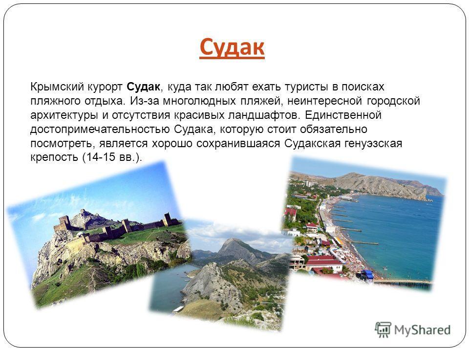 Судак Крымский курорт Судак, куда так любят ехать туристы в поисках пляжного отдыха. Из-за многолюдных пляжей, неинтересной городской архитектуры и отсутствия красивых ландшафтов. Единственной достопримечательностью Судака, которую стоит обязательно