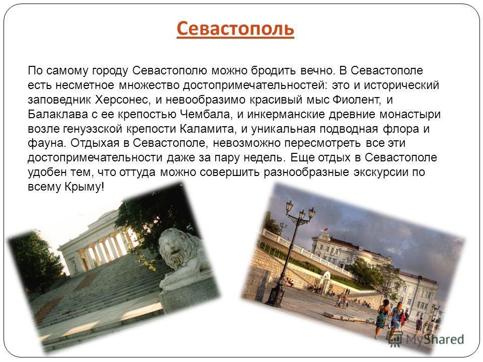 Севастополь По самому городу Севастополю можно бродить вечно. В Севастополе есть несметное множество достопримечательностей: это и исторический заповедник Херсонес, и невообразимо красивый мыс Фиолент, и Балаклава с ее крепостью Чембала, и инкерманск