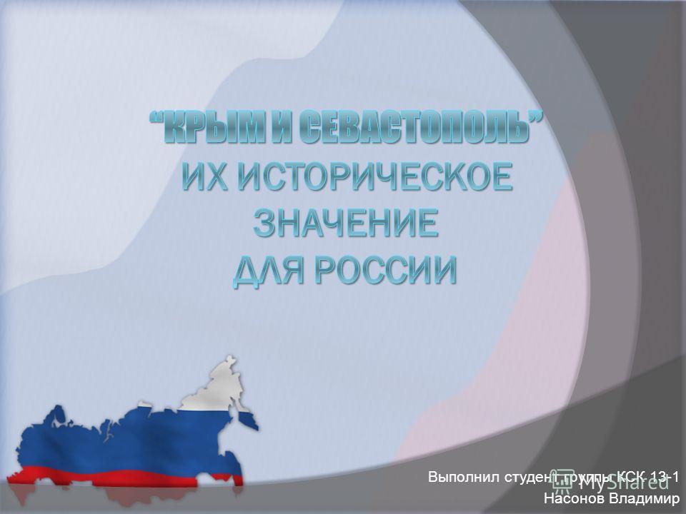 """Презентация """"Крым и Севастополь"""" их историческое значение для России. Выполнил студент группы КСК 13-1 Насонов Владимир"""