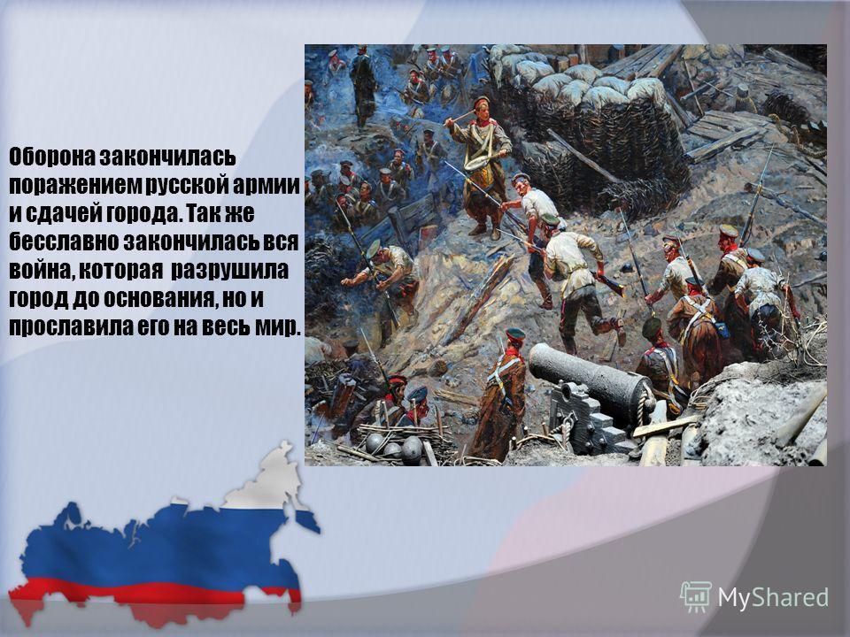 Оборона закончилась поражением русской армии и сдачей города. Так же бесславно закончилась вся война, которая разрушила город до основания, но и прославила его на весь мир.