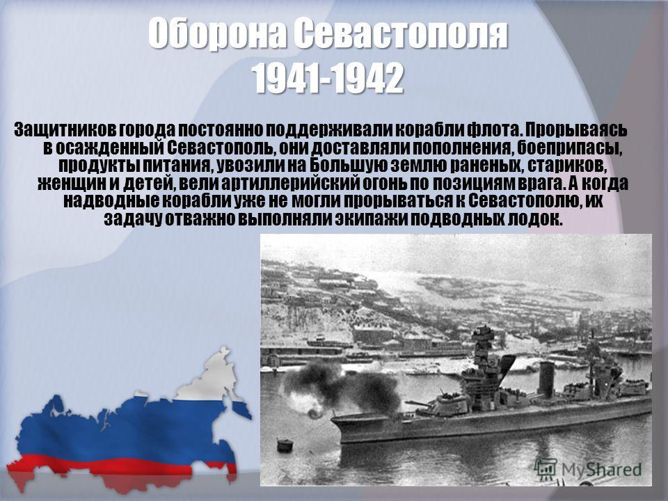 Оборона Севастополя 1941-1942 Защитников города постоянно поддерживали корабли флота. Прорываясь в осажденный Севастополь, они доставляли пополнения, боеприпасы, продукты питания, увозили на Большую землю раненых, стариков, женщин и детей, вели артил