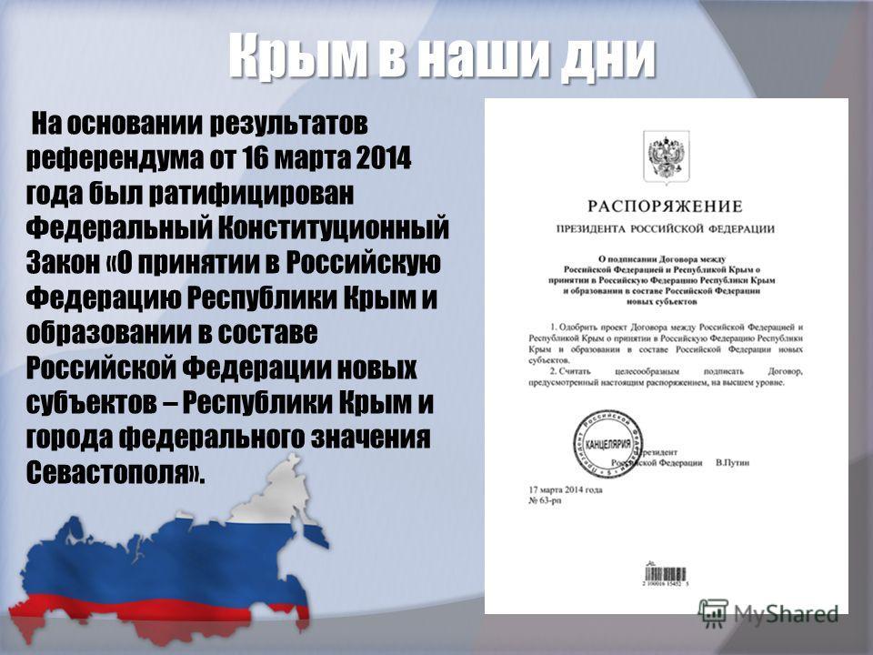 Крым в наши дни. На основании результатов референдума от 16 марта 2014 года был ратифицирован Федеральный Конституционный Закон «О принятии в Российскую Федерацию Республики Крым и образовании в составе Российской Федерации новых субъектов – Республи
